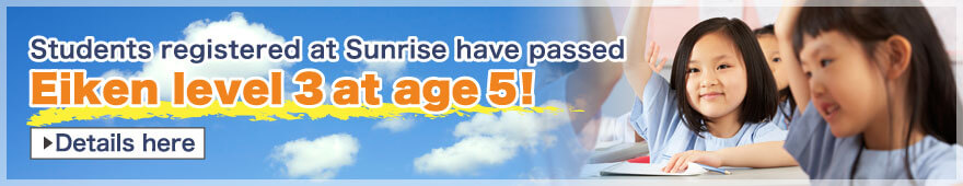 Students registered at Sunrise have passed Eiken level 3 at age 5!